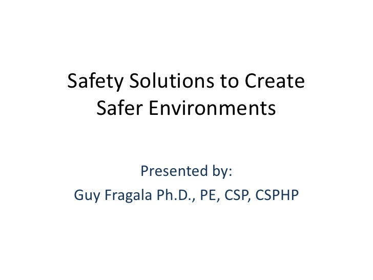 Safety Solutions to Create   Safer Environments         Presented by:Guy Fragala Ph.D., PE, CSP, CSPHP