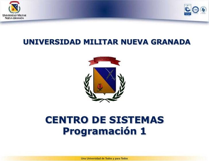 UNIVERSIDAD MILITAR NUEVA GRANADA    CENTRO DE SISTEMAS      Programación 1        centro.sistemas@unimilitar.edu.co