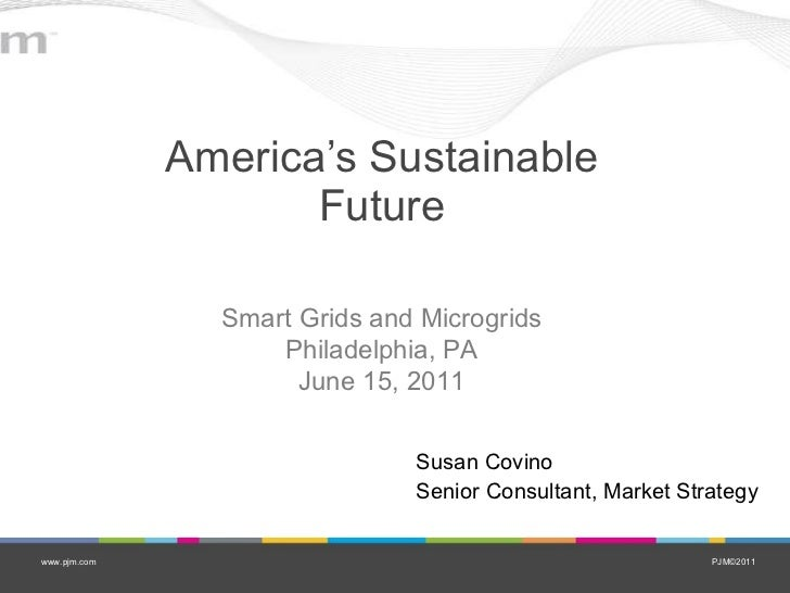 America's Sustainable Future Susan Covino Senior Consultant, Market Strategy Smart Grids and Microgrids Philadelphia, PA J...
