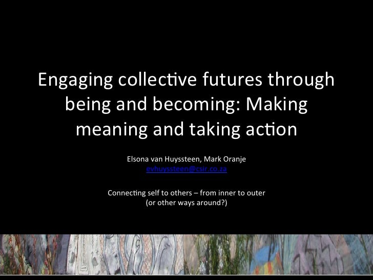 Engaging	  collec+ve	  futures	  through	     being	  and	  becoming:	  Making	      meaning	  and	  taking	  ac+on	      ...