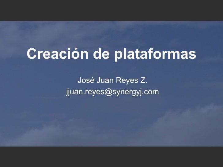 Creaci ón de plataformas Jos é Juan Reyes Z. [email_address]