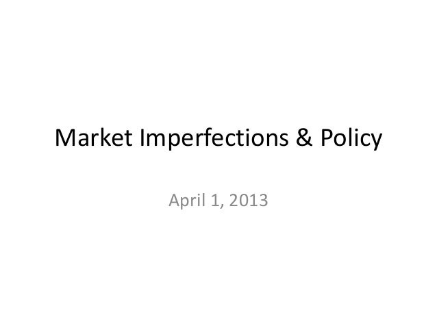 Market Imperfections & Policy          April 1, 2013