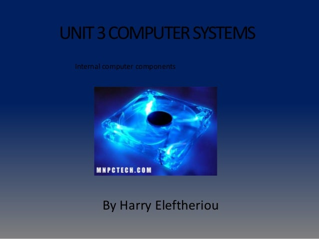 UNIT3COMPUTERSYSTEMS By Harry Eleftheriou Internal computer components