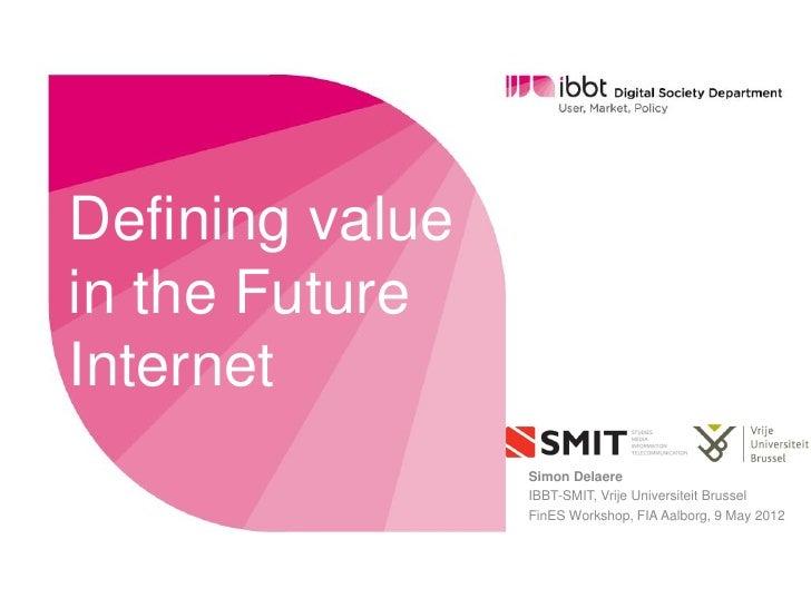 Defining valuein the FutureInternet                 Simon Delaere                 IBBT-SMIT, Vrije Universiteit Brussel   ...