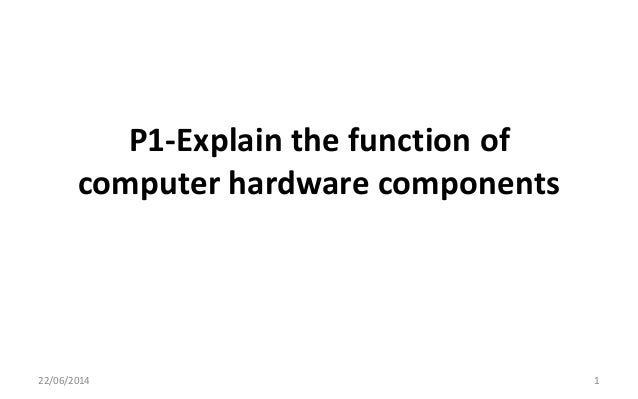 P1-Explain the function of computer hardware components 22/06/2014 1