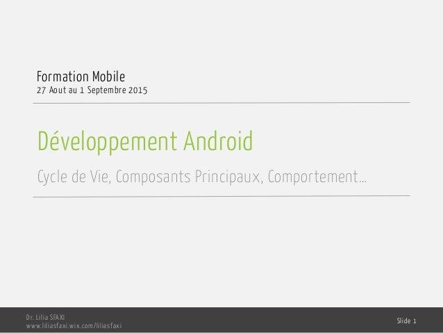 Développement Android Cycle de Vie, Composants Principaux, Comportement… Formation Mobile 27 Aout au 1 Septembre 2015 Dr. ...