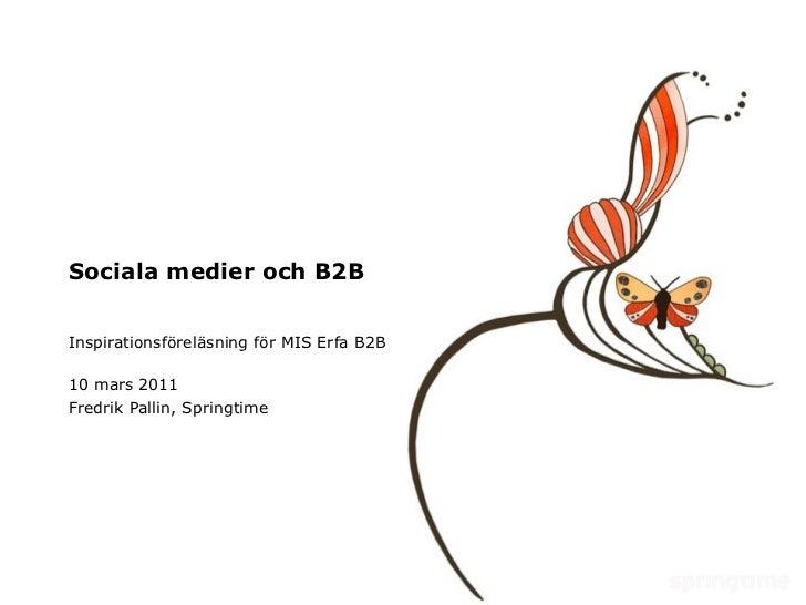 Sociala medier och B2B Inspirationsföreläsning för MIS Erfa B2B 10 mars 2011 Fredrik Pallin, Springtime