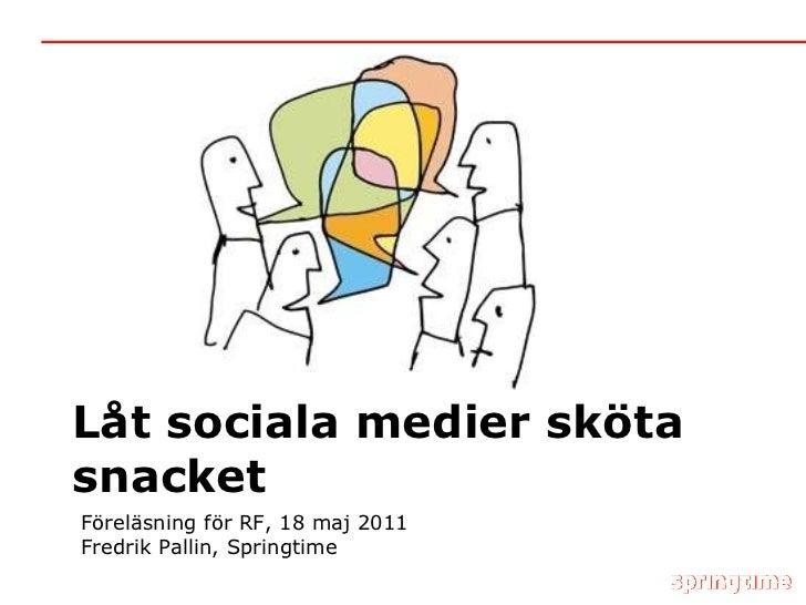 Låt sociala medier sköta snacket Föreläsning för RF, 18 maj 2011 Fredrik Pallin, Springtime