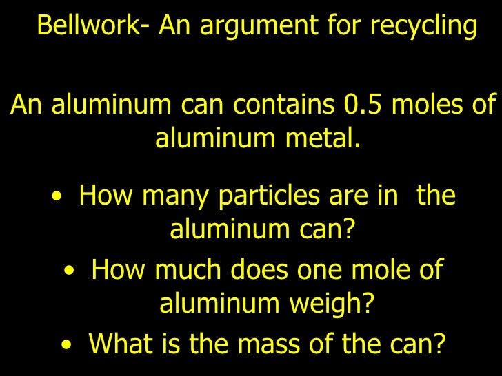Bellwork- An argument for recycling  <ul><li>An aluminum can contains 0.5 moles of aluminum metal.  </li></ul><ul><li>How ...