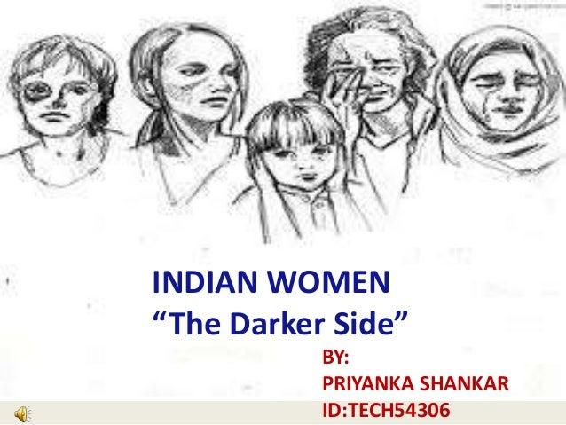 "INDIAN WOMEN BY: ""The Darker Side"" BY: PRIYANKA SHANKAR ID:TECH54306"