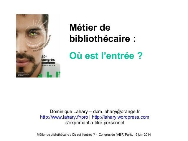 Métier de bibliothécaire : Où est l'entrée ? - Congrès de l'ABF, Paris, 19 juin 2014 Dominique Lahary – dom.lahary@orange....