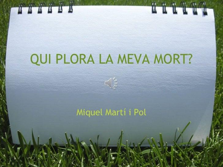 QUI PLORA LA MEVA MORT? Miquel Martí i Pol