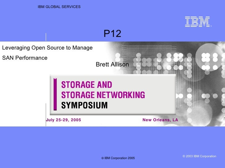IBM GLOBAL SERVICES New Orleans, LA P12 Brett Allison Leveraging Open Source to Manage  SAN Performance  July 25-29, 2005 ...