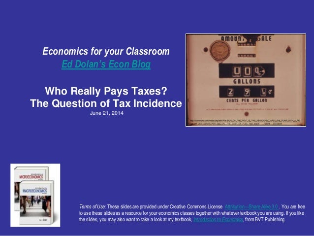 Economics for your Classroom Ed Dolan's Econ Blog Who Really Pays Taxes? The Question of Tax Incidence June 21, 2014 Terms...