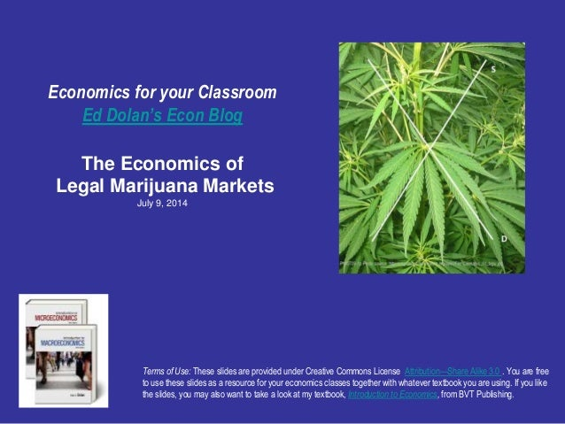 Economics for your Classroom Ed Dolan's Econ Blog The Economics of Legal Marijuana Markets July 9, 2014 Terms of Use: Thes...