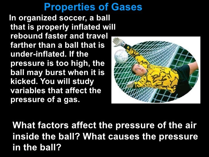 Properties of Gases <ul><li>In organized soccer, a ball that is properly inflated will rebound faster and travel farther t...