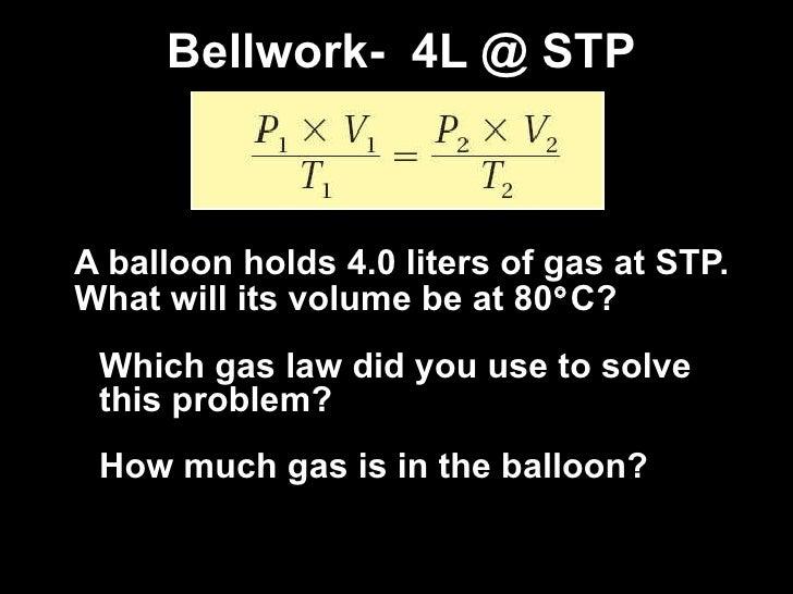 Bellwork-  4L @ STP <ul><li>A balloon holds 4.0 liters of gas at STP. What will its volume be at 80  C? </li></ul><ul><li...