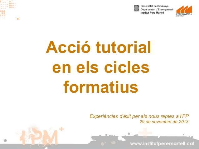 Acció tutorial en els cicles formatius Experiències d'èxit per als nous reptes a l'FP 29 de novembre de 2013  www.institut...