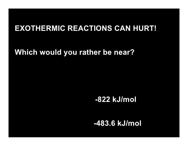 EXOTHERMIC REACTIONS CAN HURT!   Which would you rather be near?     ΔH for Rusting        -822 kJ/mol   ΔH for H2 explosi...