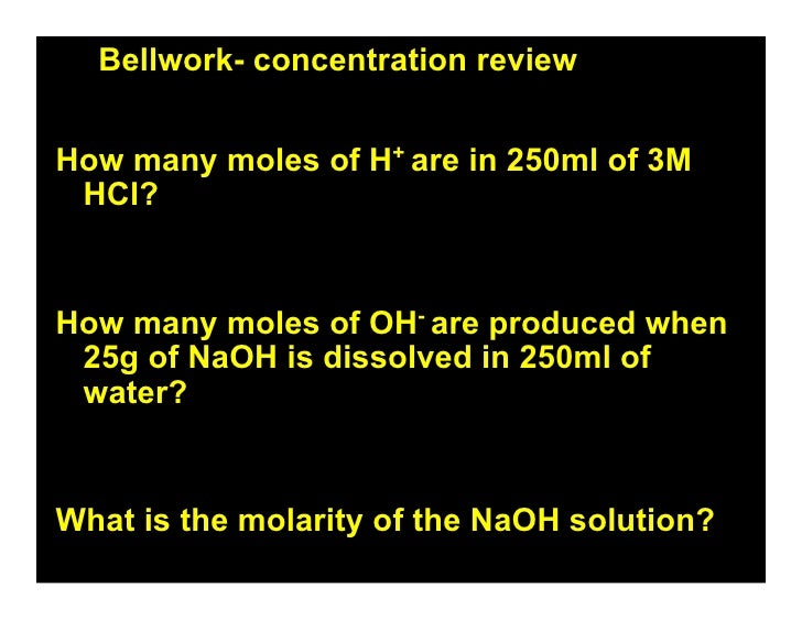 Bellwork- concentration review   How many moles of H+ are in 250ml of 3M  HCl?   How many moles of OH- are produced when  ...