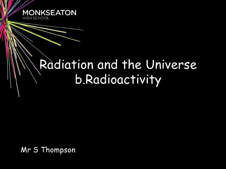 Radiation and the Universe b.Radioactivity Mr S Thompson