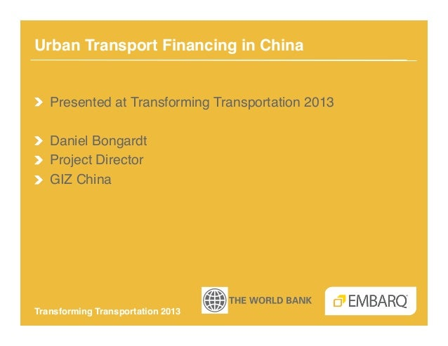 Urban Transport Financing in China!!   Presented at Transforming Transportation 2013!!   Daniel Bongardt!!   Project Direc...