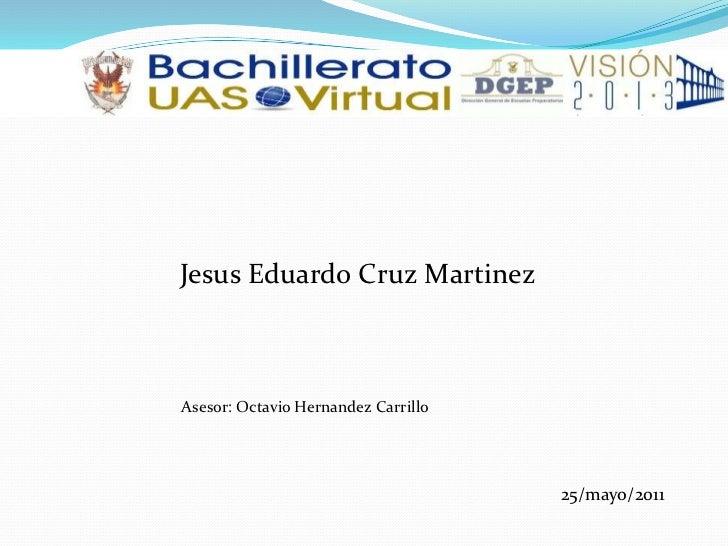 Jesus Eduardo Cruz Martinez<br />       Asesor: Octavio Hernandez Carrillo<br />25/mayo/2011<br />