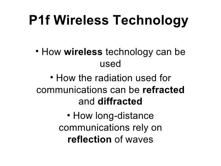 P1f Wireless Technology <ul><li>How  wireless  technology can be used </li></ul><ul><li>How the radiation used for communi...