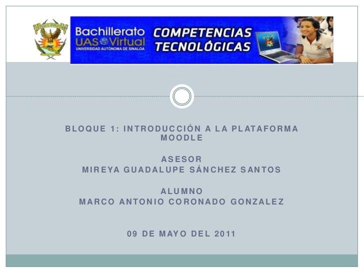 Bloque 1: Introducción a la Plataforma Moodle<br />ASESOR<br />Mireya Guadalupe Sánchez Santos<br />ALUMNO<br />MARCO ANTO...