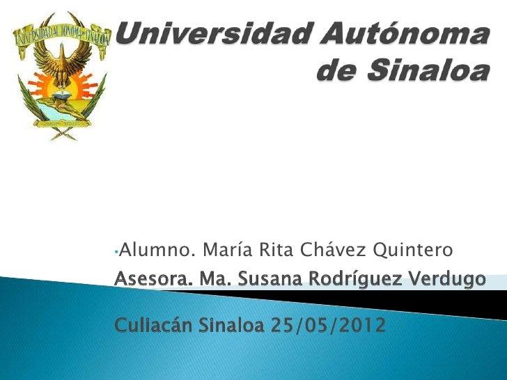 •Alumno.   María Rita Chávez QuinteroAsesora. Ma. Susana Rodríguez VerdugoCuliacán Sinaloa 25/05/2012
