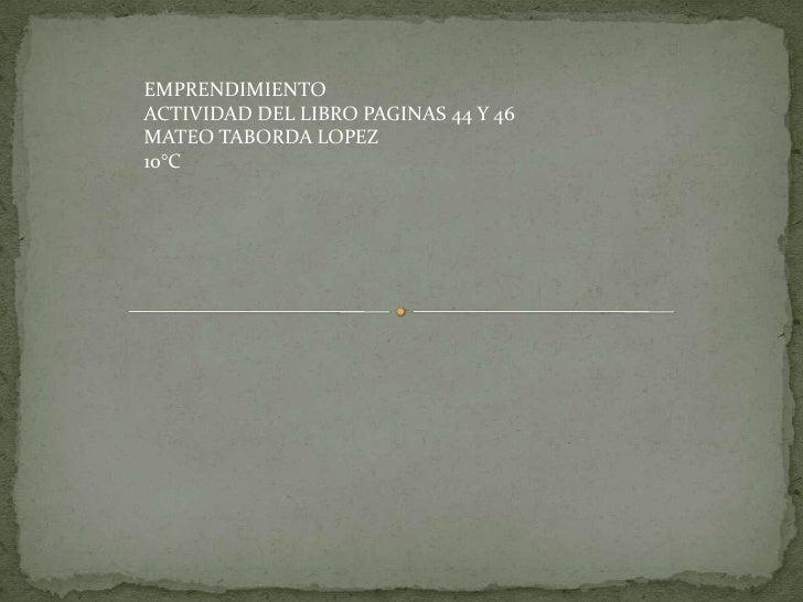 EMPRENDIMIENTOACTIVIDAD DEL LIBRO PAGINAS 44 Y 46MATEO TABORDA LOPEZ10°C