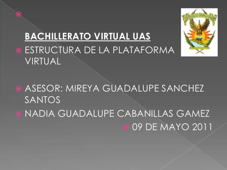 BACHILLERATO VIRTUAL UAS<br />ESTRUCTURA DE LA PLATAFORMA VIRTUAL<br />ASESOR: MIREYA GUADALUPE SANCHEZ SANTOS<br />NADIA ...