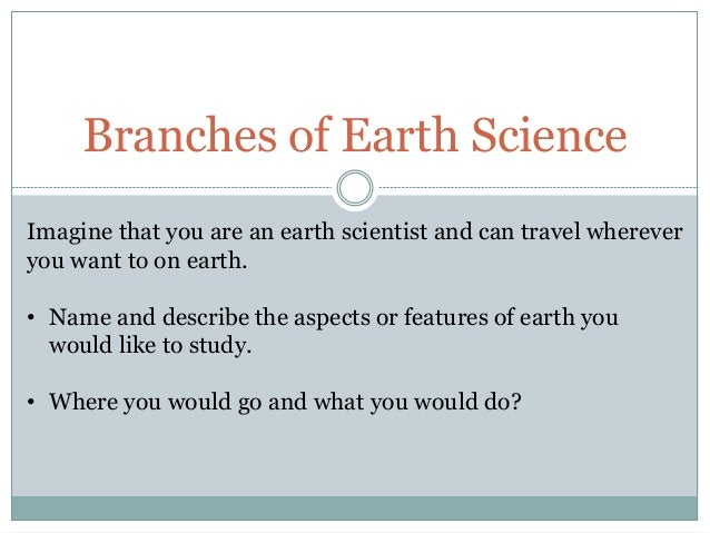 Branches of Earth Science Imagine that you are an earth scientist and can travel wherever you want to on earth. • Name and...