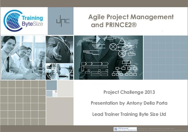 Project Challenge 2013 Presentation by Antony Della Porta Lead Trainer Training Byte Size Ltd PRINCE2® ® is a Registered T...
