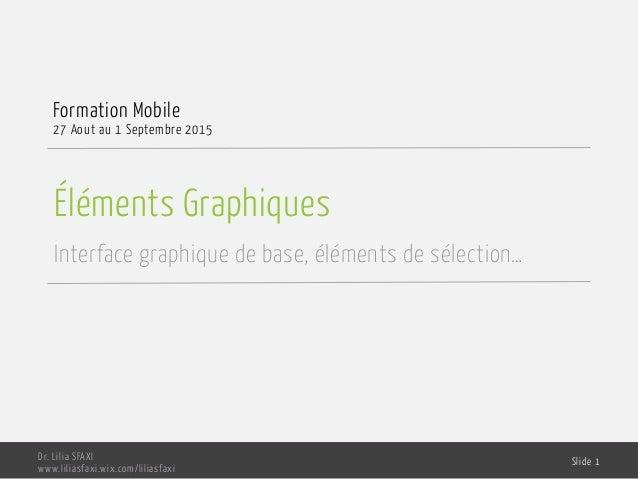 Éléments Graphiques Interface graphique de base, éléments de sélection… Formation Mobile 27 Aout au 1 Septembre 2015 Dr. L...