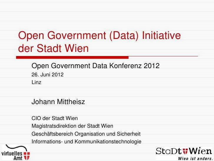 Open Government (Data) Initiativeder Stadt Wien  Open Government Data Konferenz 2012  26. Juni 2012  Linz  Johann Mittheis...