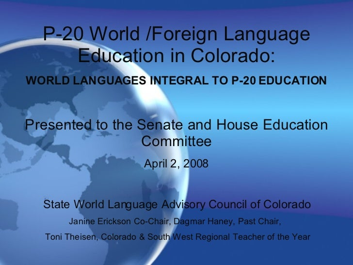 P-20 World /Foreign Language Education in Colorado: WORLD LANGUAGES INTEGRAL TO P-20 EDUCATION Presented to the Senate and...