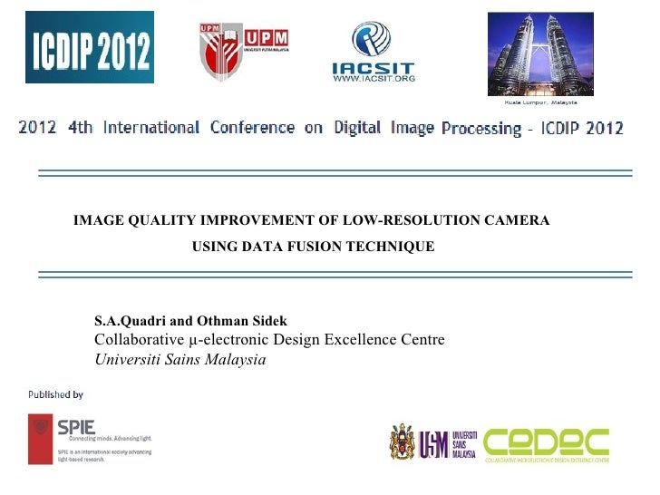 IMAGE QUALITY IMPROVEMENT OF LOW-RESOLUTION CAMERA                USING DATA FUSION TECHNIQUE  S.A.Quadri and Othman Sidek...
