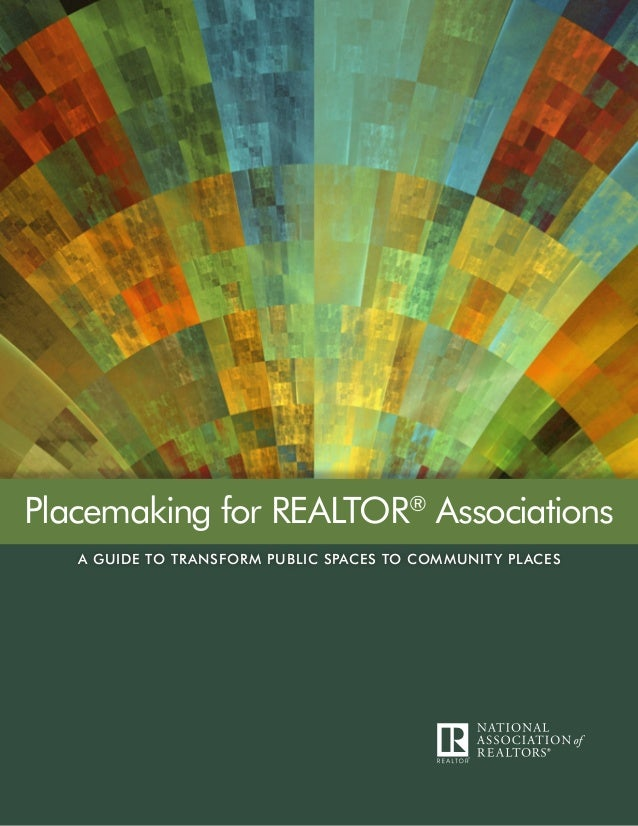 A GUIDE TO TRANSFORM PUBLIC SPACES TO COMMUNITY PLACES Placemaking for REALTOR® Associations