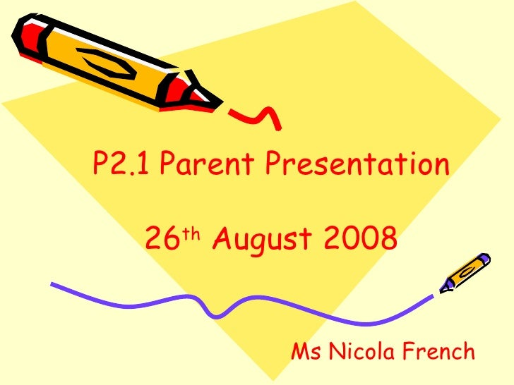 P2.1 Parent Presentation 26 th  August 2008 Ms Nicola French