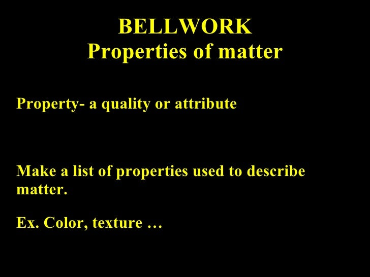 BELLWORK Properties of matter Property- a quality or attribute Make a list of properties used to describe matter.  Ex. Col...