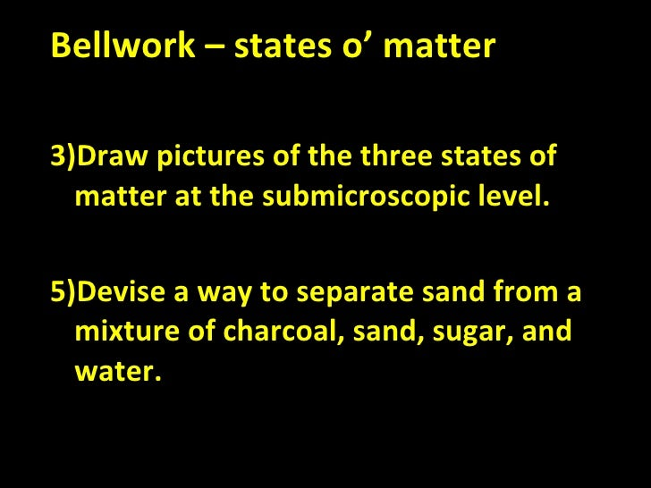 <ul><li>Bellwork – states o' matter </li></ul><ul><li>Draw pictures of the three states of matter at the submicroscopic le...