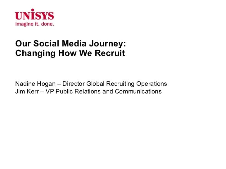 Our Social Media Journey:  Changing How We Recruit Nadine Hogan – Director Global Recruiting Operations Jim Kerr – VP Publ...