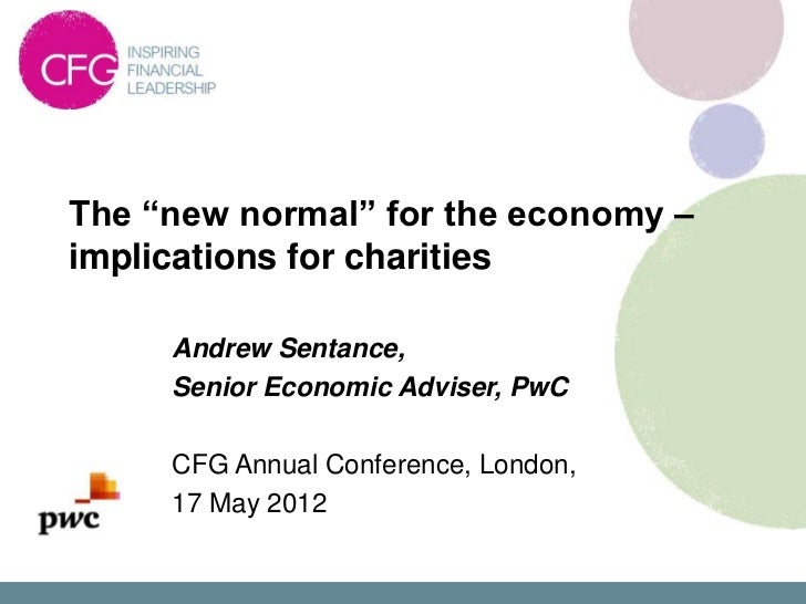 """The """"new normal"""" for the economy –implications for charities     Andrew Sentance,     Senior Economic Adviser, PwC     CFG..."""