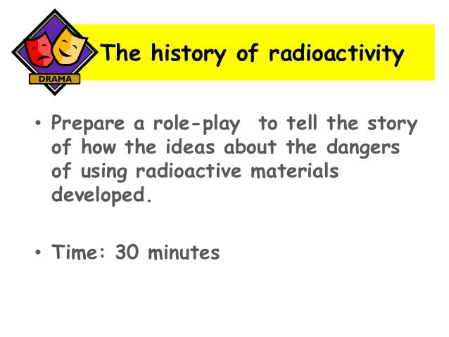 The history of radioactivity • Prepare a role-play to tell the story of how the ideas about the dangers of using radioacti...