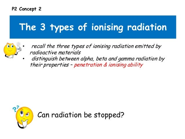 P2 Concept 2  The 3 types of ionising radiation recall the three types of ionising radiation emitted by radioactive materi...