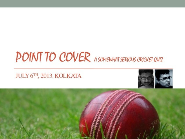 POINT TO COVER A SOMEWHAT SERIOUS CRICKET QUIZ JULY6TH, 2013. KOLKATA