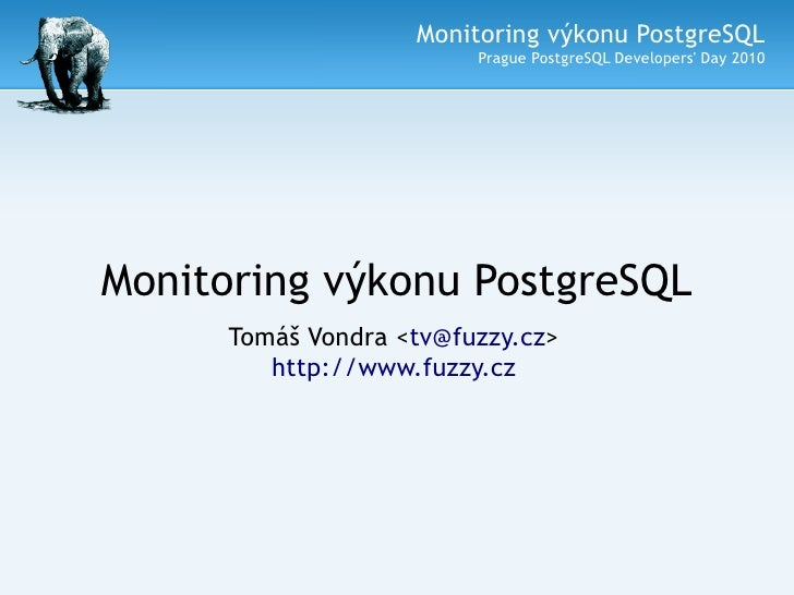 Monitoring výkonu PostgreSQL                          Prague PostgreSQL Developers' Day 2010     Monitoring výkonu Postgre...