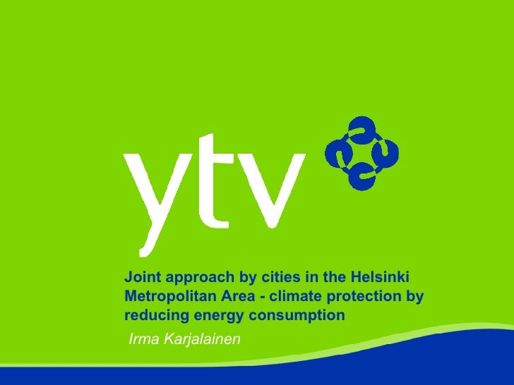 Joint approach by cities in the Helsinki Metropolitan Area - climate protection by reducing energy consumption Irma Karjal...