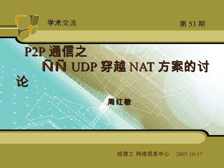周红敏 P2P 通信之   —— UDP 穿越 NAT 方案的讨论 哈理工 网络信息中心   2007-10-17  第 53 期 学术交流